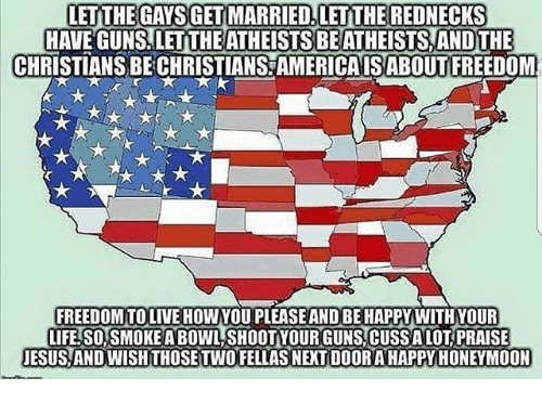 Freedomed: LETTHEGAYSGET MARRIED, LET THE REDNECKS  HAVE GUNS LETTHEATHEISTSBE ATHEISTS AND THE  CHRISTIANSBECHRISTIANS AMERICA ISABOUT FREEDOM  FREEDOMTOLIVE HOWYOU PLEASEANDBEHAPPY WITHYOUR  TFEISOSMOKEANBOWLSHOOTYOURGUNSTCUSSALOTIPRAISE  JESUS AND WISH THOSE TWO FELLAS NEXT DOORAHAPPY HONEYMOON