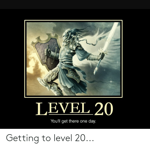 DnD, One, and One Day: LEVEL 20  You'll get there one day. Getting to level 20...