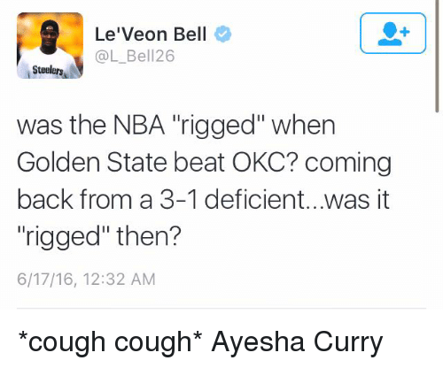 "Ayesha Curry: Le'Veon Bell  @L Bell 26  Steelers  was the NBA rigged"" when  Golden State beat OKC? coming  back from a 3-1 deficient...was it  ""rigged"" then?  6/17/16, 12:32 AM *cough cough* Ayesha Curry"