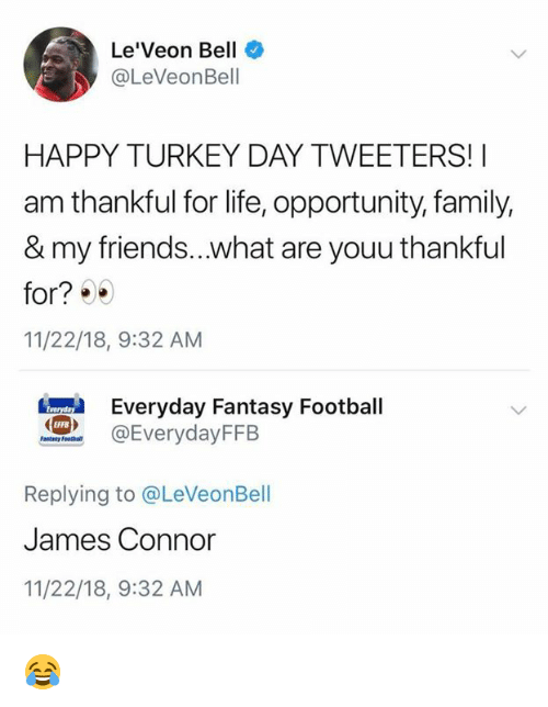 happy turkey day: Le'Veon Bell  @LeVeonBell  HAPPY TURKEY DAY TWEETERS!I  am thankful for life, opportunity, family,  & my friends...what are youu thankful  for?  11/22/18, 9:32 AM  eryday Fantasy Football  @EverydayFFB  EFFB  Replying to @LeVeonBell  James Connor  11/22/18, 9:32 AM 😂
