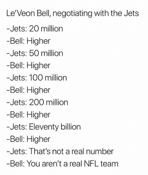 Nfl, Jets, and Bell: Le'Veon Bell, negotiating with the Jets  -Jets: 20 million  -Bell: Higher  -Jets: 50 million  -Bell: Higher  -Jets: 100 milion  Bell: Higher  -Jets: 200 million  -Bell: Higher  -Jets: Eleventy billion  -Bell: Higher  -Jets: That's not a real number  -Bell: You aren't a real NFL team
