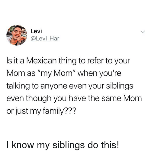 "Family, Mexican, and Mom: Levi  @Levi_Har  Is it a Mexican thing to refer to your  Mom as ""my Mom"" when you're  talking to anyone even your siblings  even though you have the same Mom  or just my family??? I know my siblings do this!"
