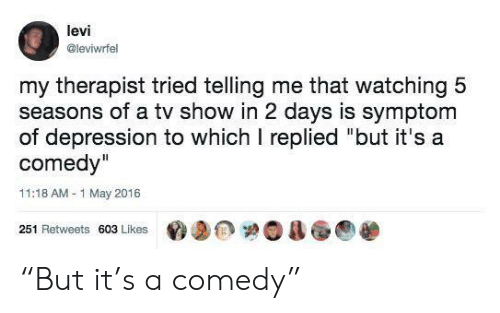 "Depression, Comedy, and Levi: levi  @leviwrfel  my therapist tried telling me that watching 5  seasons of a tv show in 2 days is symptom  of depression to which I replied ""but it's a  comedy""  11:18 AM-1 May 2016  251 Retweets 603 Likes ""But it's a comedy"""
