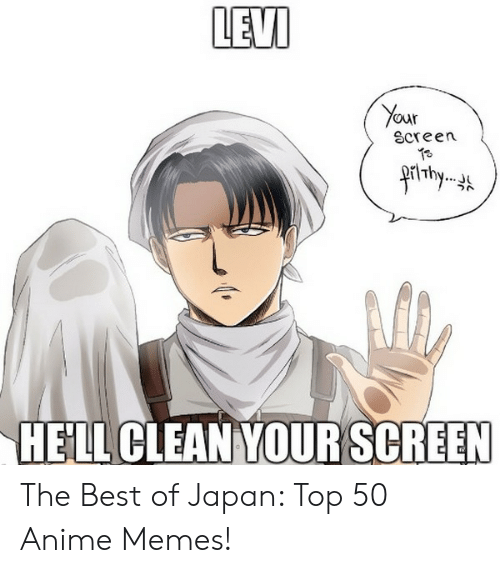Anime Mercedes Meme: LEVI  Your  Screen  4rt thy  HELL CLEAN YOUR SCREEN The Best of Japan: Top 50 Anime Memes!