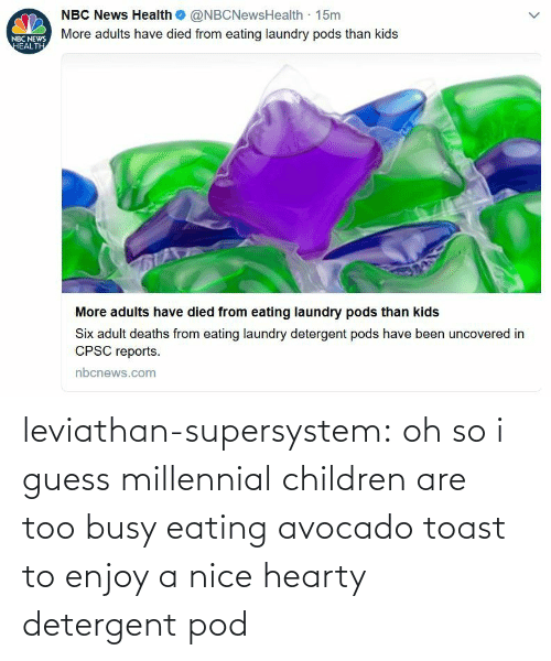 eating: leviathan-supersystem: oh so i guess millennial children are too busy eating avocado toast to enjoy a nice hearty detergent pod