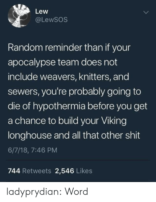 Build Your: Lew  @LewSOS  Random reminder than if your  apocalypse team does not  include weavers, knitters, and  sewers, you're probably going to  die of hypothermia before you get  a chance to build your Viking  longhouse and all that other shit  6/7/18, 7:46 PM  744 Retweets 2,546 Likes ladyprydian: Word