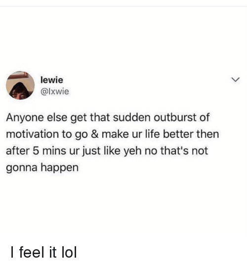Yeh: lewie  @lxwie  Anyone else get that sudden outburst of  motivation to go & make ur life better then  after 5 mins ur just like yeh no that's not  gonna happen I feel it lol