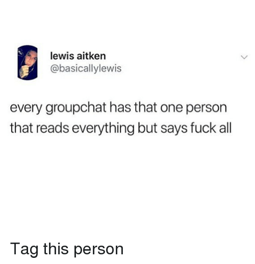 Groupchat: lewis aitken  @basicallylewis  every groupchat has that one person  that reads everything but says fuck all Tag this person