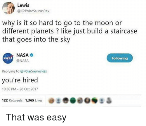 That Was Easy: Lewis  @G:PolarSaurusRex  why is it so hard to go to the moon or  different planets ? like just build a staircase  that goes into the sky  NASA  @NASA  NASA  Following  Replying to PolarSaurusRex  you're hired  10:36 PM-28 Oct 2017  22 Retweets 1,365 Likes @まき@00◆ 2 Δ That was easy
