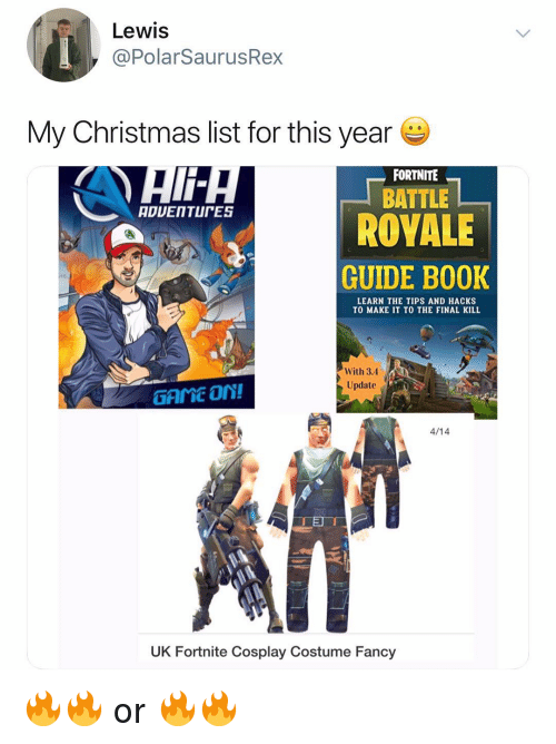 Christmas, Memes, and Cosplay: Lewis  @PolarSauru  My Christmas list for this year  FORTNITE  BATTLE  ROVALE  GUIDE B00K  LEARN THE TIPS AND HACKS  TO MAKE IT TO THE FINAL KILL  Update  GAME On!  TFITC  4/14  UK Fortnite Cosplay Costume Fancy 🔥🔥 or 🔥🔥