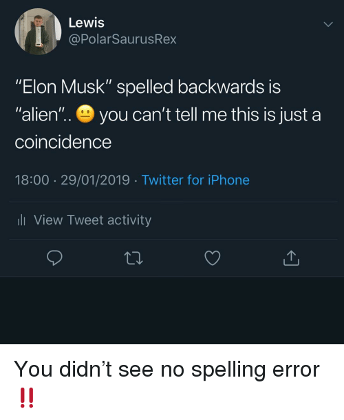 """Iphone, Memes, and Twitter: Lewis  @PolarSaurusRex  """"Elon Musk"""" spelled backwards iS  """"alien'"""".. you can't tell me this is just a  coincidence  18:00 29/01/2019 Twitter for iPhone  l View Tweet activity You didn't see no spelling error ‼️"""