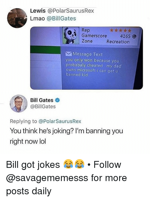 Bill Gates, Dad, and Lmao: Lewis @PolarSaurusRex  Lmao @BillGates  Rep  Gamerscore  Zone  4165 G  Recreation  Message Text  you only won because you  probabaly cheated my dad  owns microsoft i can get u  banned kid  Bill Gates  @BillGates  Replying to @PolarSaurusRex  You think he's joking? I'm banning you  right now lol Bill got jokes 😂😂 • Follow @savagememesss for more posts daily