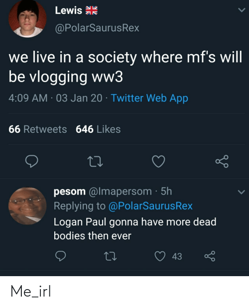 Retweets: Lewis R  @PolarSaurusRex  we live in a society where mf's will  be vlogging ww3  4:09 AM · 03 Jan 20 · Twitter Web App  66 Retweets 646 Likes  pesom @lmapersom · 5h  Replying to @PolarSaurusRex  Logan Paul gonna have more dead  bodies then ever  43 Me_irl