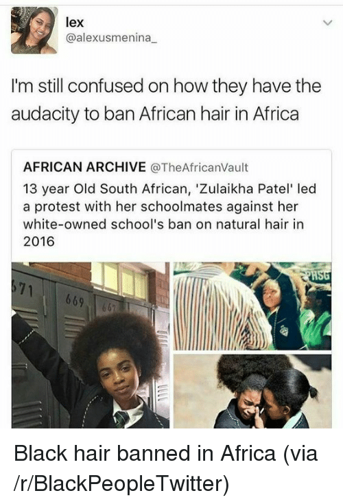 Africa, Blackpeopletwitter, and Confused: lex  @alexusmenina  I'm still confused on how they have the  audacity to ban African hair in Africa  AFRICAN ARCHIVE @TheAfricanVault  13 year Old South African, 'Zulaikha Patel' led  a protest with her schoolmates against her  white-owned school's ban on natural hair in  2016  HSG  69 <p>Black hair banned in Africa (via /r/BlackPeopleTwitter)</p>