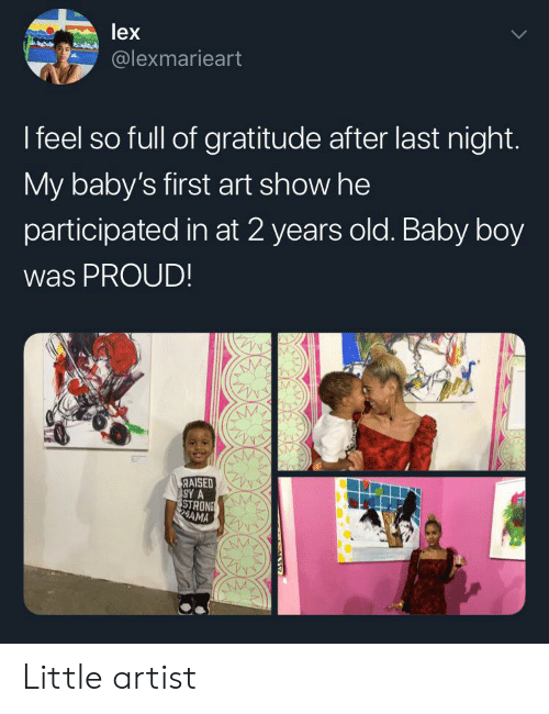 Old, Proud, and Artist: lex  @lexmarieart  I feel so full of gratitude after last night.  My baby's first art show he  participated in at 2 years old. Baby boy  was PROUD!  RAISED  SY A  STRONS  AMA Little artist