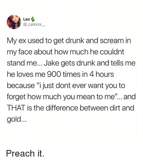 "Get Drunk: Lex  @ Lexxxx  My ex used to get drunk and scream in  my face about how much he couldnt  stand me... Jake gets drunk and tells me  he loves me 900 times in 4 hours  because ""ijust dont ever want you to  forget how much you mean to me'... and  THAT is the difference between dirt and  gold. Preach it."