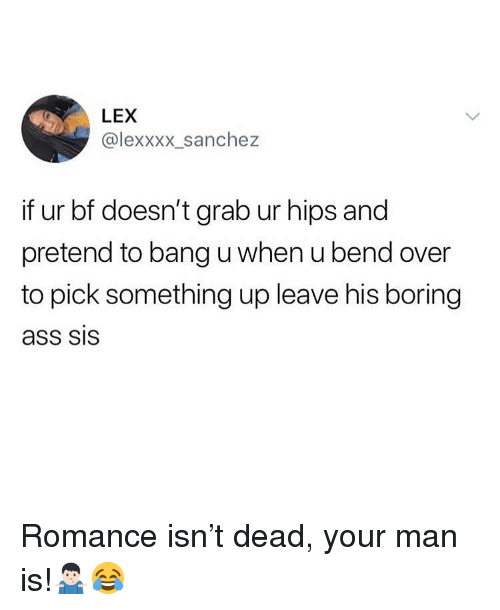 Bend Over: LEX  @lexxxx_sanchez  if ur bf doesn't grab ur hips and  pretend to bang u when u bend over  to pick something up leave his boring  ass SIS Romance isn't dead, your man is!🤷🏻‍♂️😂