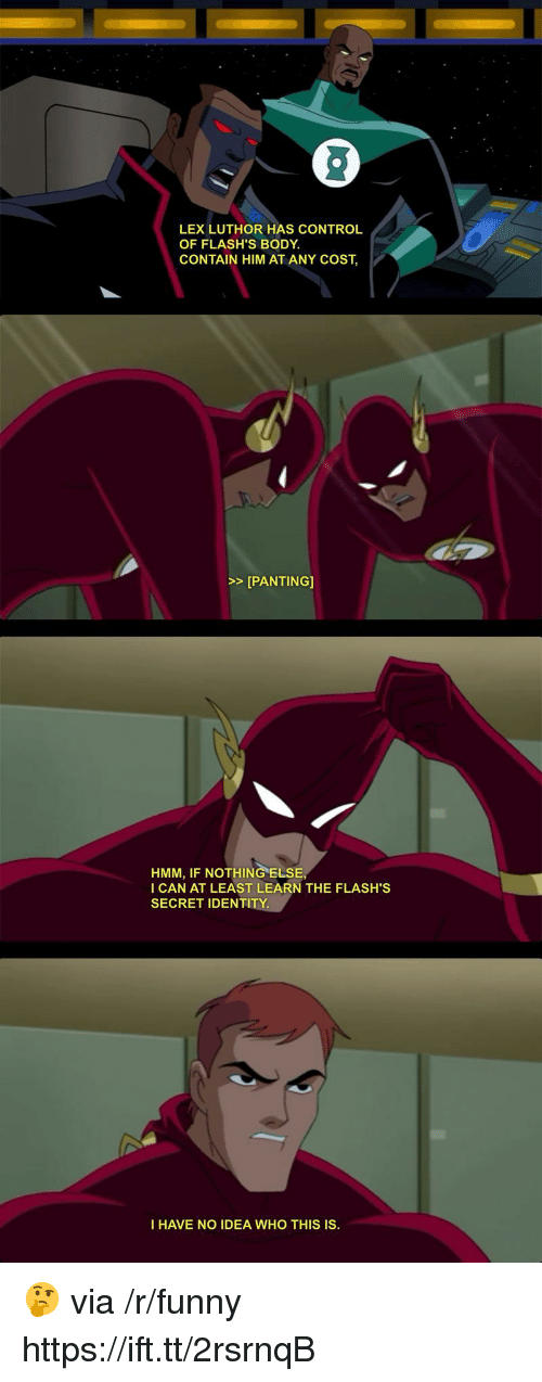 Lex Luthor: LEX LUTHOR HAS CONTROL  OF FLASH'S BODY  CONTAIN HIM AT ANY COST,  >>[PANTING]  HMM, IF NOTHING ELSE  I CAN AT LEAST LEARN THE FLASH'S  SECRET IDENTITY.  I HAVE NO IDEA WHO THIS IS. 🤔 via /r/funny https://ift.tt/2rsrnqB