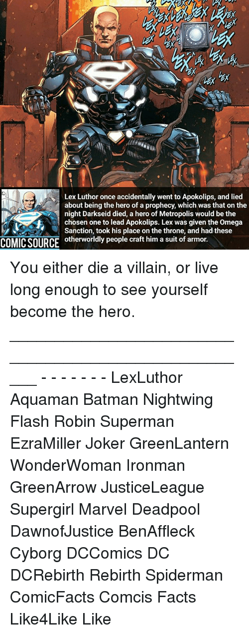 Lex Luthor: Lex Luthor once accidentally went to Apokolips, and lied  about being the hero of a prophecy, which was that on the  night Darkseid died, a hero of Metropolis would be the  A chosen one to lead Apokolips. Lex was given the omega  Sanction, took his place on the throne, and had these  COMICSOURCE otherworldly people craft him a suit of armor. You either die a villain, or live long enough to see yourself become the hero. _____________________________________________________ - - - - - - - LexLuthor Aquaman Batman Nightwing Flash Robin Superman EzraMiller Joker GreenLantern WonderWoman Ironman GreenArrow JusticeLeague Supergirl Marvel Deadpool DawnofJustice BenAffleck Cyborg DCComics DC DCRebirth Rebirth Spiderman ComicFacts Comcis Facts Like4Like Like