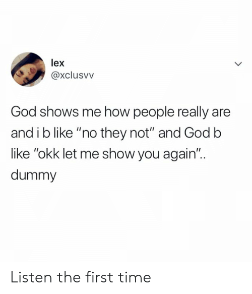 "Dank, God, and Time: lex  @xclusvv  God shows me how people really are  and i b like ""no they not"" and Godb  like ""okk let me show you again""..  dummy Listen the first time"