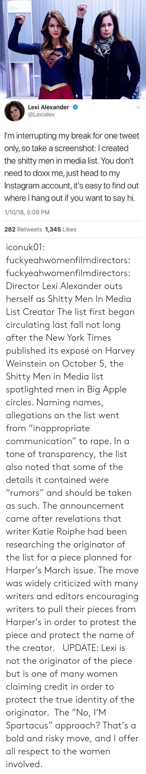 """Apple, Bilbo, and Fall: Lexi Alexander  @Lexiale:x  I'm interrupting my break for one tweet  only, so take a screenshot: I created  the shitty men in media list. You don't  need to doxx me, just head to my  Instagram account, it's easy to find out  where I hang out if you want to say hi.  1/10/18, 5:09 PM  282 Retweets 1,345 Likes iconuk01: fuckyeahwomenfilmdirectors:  fuckyeahwomenfilmdirectors:  Director Lexi Alexander outs herself as Shitty Men In Media List Creator The list first began circulating last fall not long after the New York Times published its exposé on Harvey Weinstein on October 5, the Shitty Men in Media list spotlighted men in Big Apple circles. Naming names, allegations on the list went from """"inappropriate communication"""" to rape. In a tone of transparency, the list also noted that some of the details it contained were """"rumors"""" and should be taken as such. The announcement came after revelations that writer Katie Roiphe had been researching the originator of the list for a piece planned for Harper's March issue. The move was widely criticized with many writers and editors encouraging writers to pull their pieces from Harper's in order to protest the piece and protect the name of the creator.  UPDATE: Lexi is not the originator of the piece but is one of many women claiming credit in order to protect the true identity of the originator.  The """"No, I'M Spartacus"""" approach?  That's a bold and risky move, and I offer all respect to the women involved."""