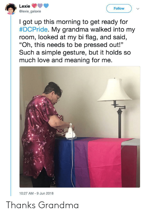 "Pressed: Lexie  Follow  @lexie_galaxie  I got up this morning to get ready for  #DCPride. My grandma walked into my  room, looked at my bi flag, and said,  ""Oh, this needs to be pressed out!""  Such a simple gesture, but it holds so  much love and meaning for me.  10:27 AM 9 Jun 2018 Thanks Grandma"
