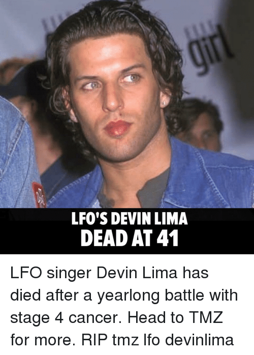 lima: LFO'S DEVIN LIMA  DEAD AT41 LFO singer Devin Lima has died after a yearlong battle with stage 4 cancer. Head to TMZ for more. RIP tmz lfo devinlima