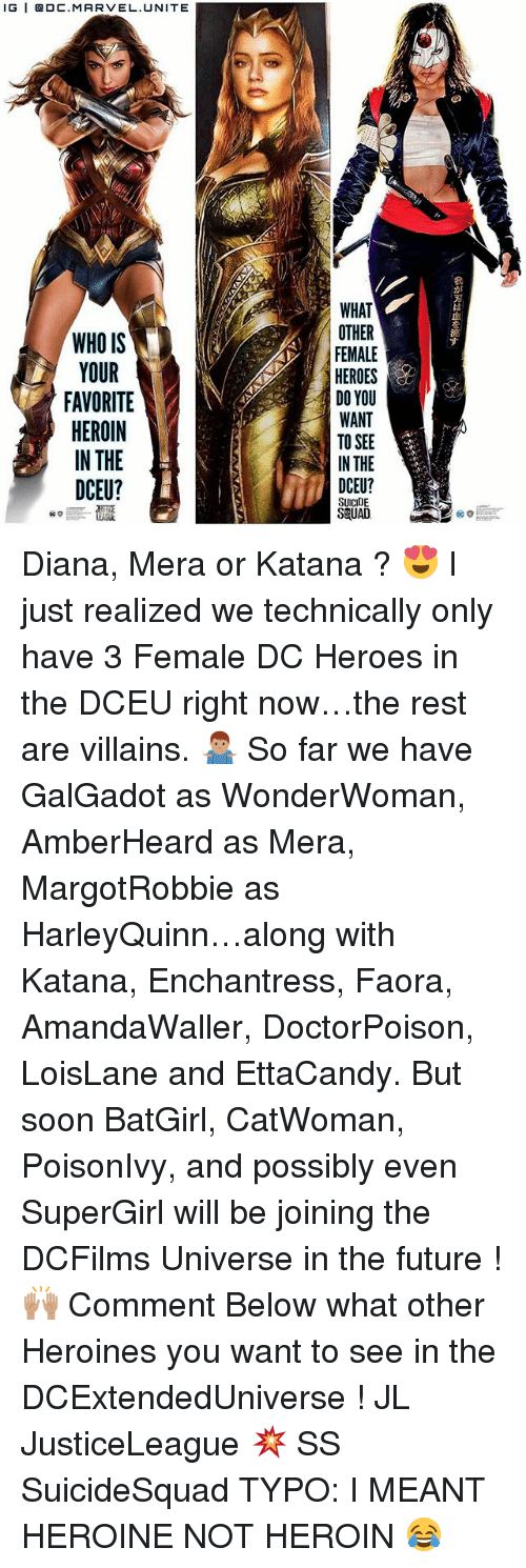Future, Heroin, and Memes: lG | @DC.MARVEL.UNITE  WHAT  OTHER  FEMALE  HEROES  DO YOU  WANT  TO SEE  IN THE  は  血  を  WHO IS  YOUR  FAVORITE  HEROIN  IN THE  DCEU?  す  1r  DCEU?  SUICIDE  S&UAD Diana, Mera or Katana ? 😍 I just realized we technically only have 3 Female DC Heroes in the DCEU right now…the rest are villains. 🤷🏽♂️ So far we have GalGadot as WonderWoman, AmberHeard as Mera, MargotRobbie as HarleyQuinn…along with Katana, Enchantress, Faora, AmandaWaller, DoctorPoison, LoisLane and EttaCandy. But soon BatGirl, CatWoman, PoisonIvy, and possibly even SuperGirl will be joining the DCFilms Universe in the future ! 🙌🏽 Comment Below what other Heroines you want to see in the DCExtendedUniverse ! JL JusticeLeague 💥 SS SuicideSquad TYPO: I MEANT HEROINE NOT HEROIN 😂