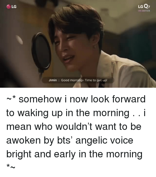 Good Morning, Good, and Mean: &LG  LG Q7  Jimin Good morning- Time to get up! ~* somehow i now look forward to waking up in the morning . . i mean who wouldn't want to be awoken by bts' angelic voice bright and early in the morning *~