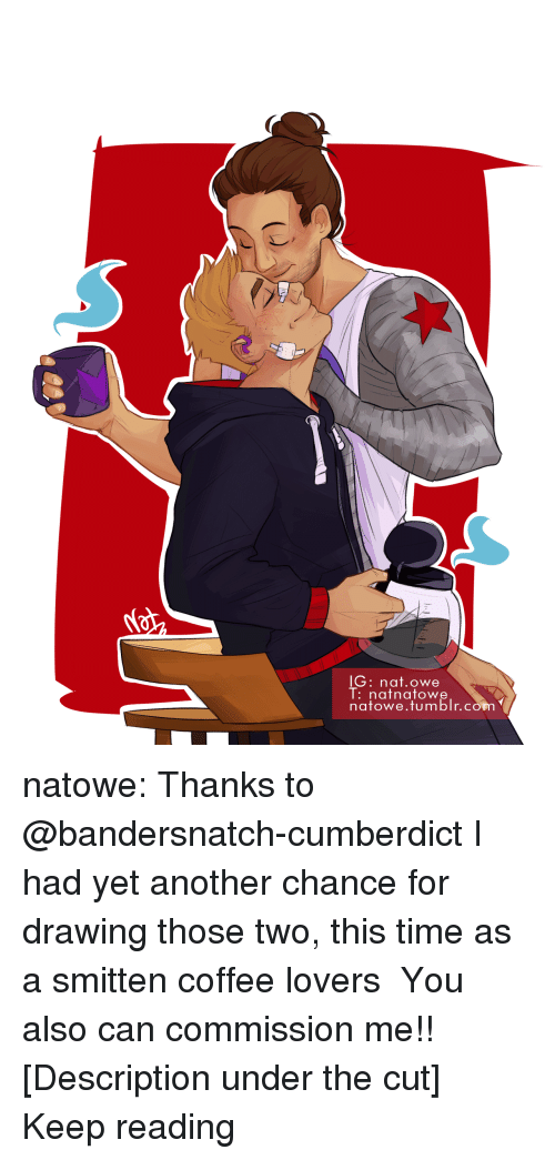 coffee lovers: lG: nat.owe  l:nafnatowe  natowe.tumblr.con natowe: Thanks to @bandersnatch-cumberdict I had yet another chance for drawing those two, this time as a smitten coffee lovers  ♡♡♡ You also can commission me!! [Description under the cut] Keep reading