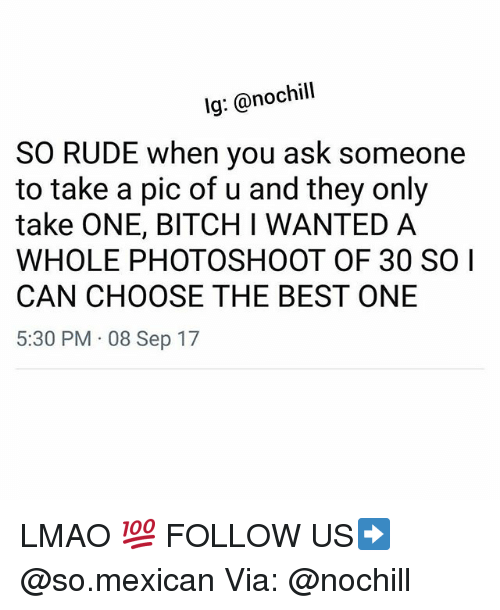 Bitch, Lmao, and Memes: lg: @nochill  SO RUDE when you ask someone  to take a pic of u and they only  take ONE, BITCH I WANTED A  WHOLE PHOTOSHOOT OF 30 SO I  CAN CHOOSE THE BEST ONE  5:30 PM 08 Sep 17 LMAO 💯 FOLLOW US➡️ @so.mexican Via: @nochill
