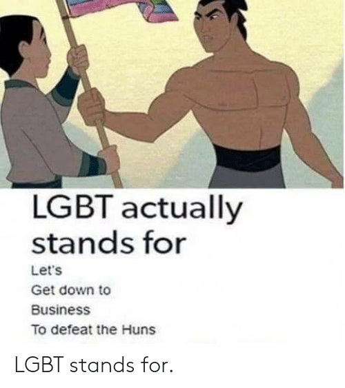 get down: LGBT actually  stands for  Let's  Get down to  Business  To defeat the Huns LGBT stands for.