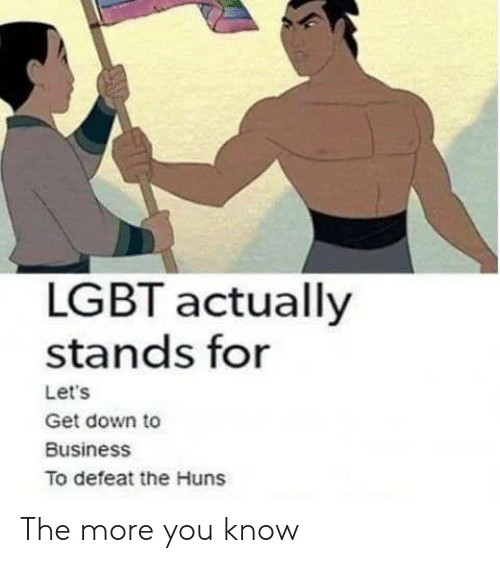 get down: LGBT actually  stands for  Let's  Get down to  Business  To defeat the Huns The more you know