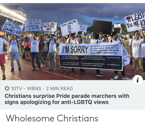 homophobe: LGBT  YOU ARE 10  PORTS CEN  IM SORLY  GHRISTIANS  IUSED TO BE  A DE DANING JTESUS DIDNT  HOMOPHOBE  SORRY!  TURN PEOPLE  AWAY  GoD LOVES yoU  SO  DO  WE  SHUNNED YOU  HAVE  bahghar  NEITHER DO WE  NSCR  RRY  MSPRY  TM SORR  We're here to apologize  for the ways that we as  Christians have harmed  the LGBT community  FM SORRY  I have looked down on you  instead of honoring your humanity.  for hiding behind religion  when really I was just scared.  .for not listening  've looked at you as a sex  Act instead of a child of God.  LI've rejected and hurt your family.for judging you  in the name of family values'  10TV WBNS 2 MIN READ  Christians surprise Pride parade marchers with  signs apologizing for anti-LGBTQ views Wholesome Christians