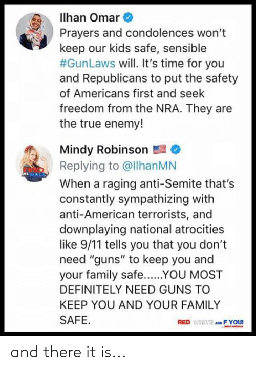 "nra: lhan Omar  Prayers and condolences won't  keep our kids safe, sensible  #GunLaws will. It's time for you  and Republicans to put the safety  of Americans first and seek  freedom from the NRA. They are  the true enemy!  Mindy Robinson  Replying to @llhanMN  When a raging anti-Semite that's  constantly sympathizing with  anti-American terrorists, and  downplaying national atrocities  like 9/11 tells you that you don't  need ""guns"" to keep you and  your family safeYOU MOST  DEFINITELY NEED GUNS TO  KEEP YOU AND YOUR FAMILY  SAFE  RED WIAITE AND F YOU and there it is..."