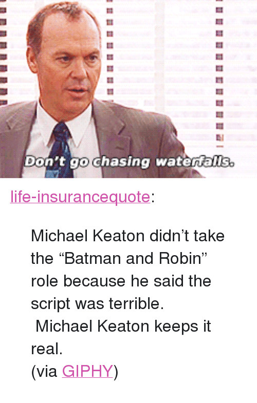 "Giphy: LI  Don't go Ghasing watertalls. <p><a href=""http://life-insurancequote.tumblr.com/post/160596095409/michael-keaton-didnt-take-the-batman-and-robin"" class=""tumblr_blog"">life-insurancequote</a>:</p><blockquote> <p>Michael Keaton didn't take the ""Batman and Robin"" role because he said the script was terrible.  Michael Keaton keeps it real.</p> <p>(via <a href=""http://gph.is/2cnUTsV"">GIPHY</a>) </p> </blockquote>"