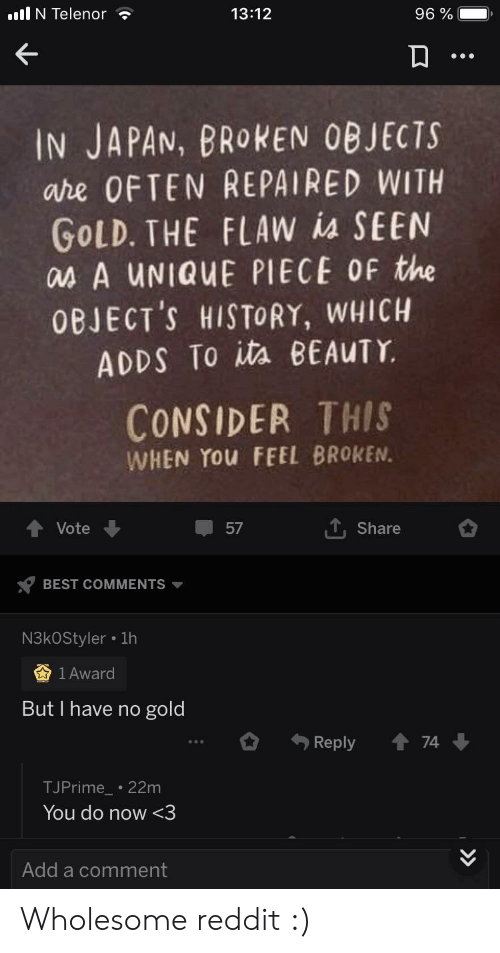 Reddit, Best, and History: lI N Telenor  13:12  96%  IN JAPAN, BROKEN OBJECTS  are OFTEN REPAIRED WITH  GOLD. THE FLAW ia SEEN  asA UNIQUE PIECE OF the  0BJECT'S HISTORY, WHICH  ADDS To ita BEAUTY  CONSIDER THIS  WHEN YOU FEEL BROKEN.  T,Share  Vote  57  BEST COMMENTS  N3kOStyler 1h  1 Award  But I have no gold  74  Reply  TJPrime 22m  You do now<3  Add a comment Wholesome reddit :)