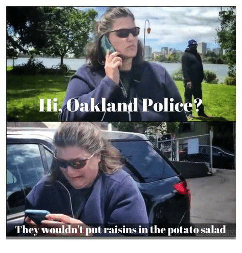 Police, Potato, and Potato Salad: li. Oakland Police?  They wouldn't put raisins in the potato salad