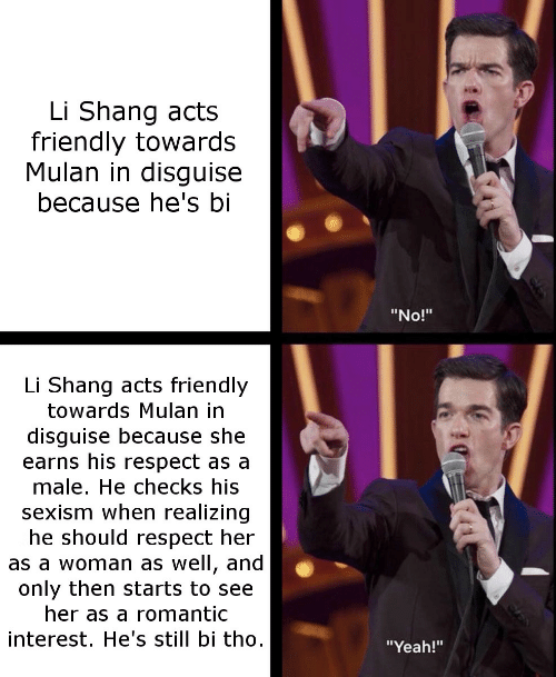 "Mulan: Li Shang acts  friendly towards  Mulan in disguise  because he's bi  ""No!""  Li Shang acts friendly  towards Mulan in  disguise because she  earns his respect as a  male. He checks his  sexism when realizing  he should respect her  as a woman as well, and  only then starts to see  her as a romantic  interest. He's still bi tho  ""Yeah!"""