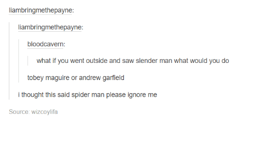 Slender Man: liambringmethepayne:  liambringmethepayne:  bloodcavern  what if you went outside and saw slender man what would you do  tobey maguire or andrew garfield  i thought this said spider man please ignore me  Source: WizCoylifa