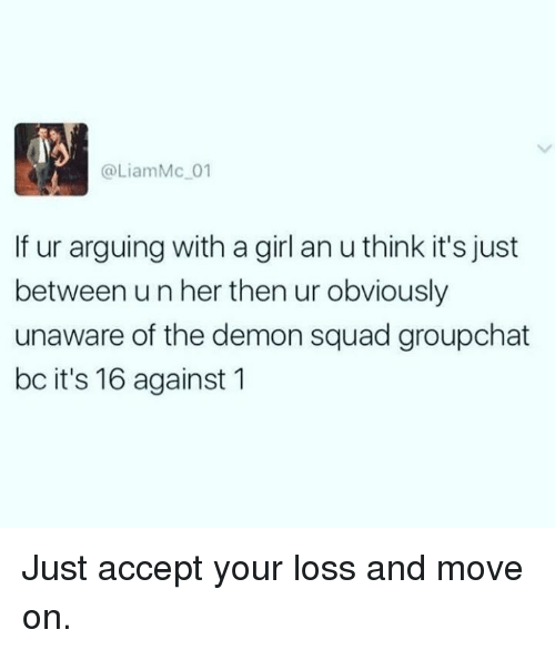 Groupchat: @LiamMc 01  If ur arguing with a girl an u think it's just  between un her then ur obviously  unaware of the demon squad groupchat  bc it's 16 against 1 Just accept your loss and move on.