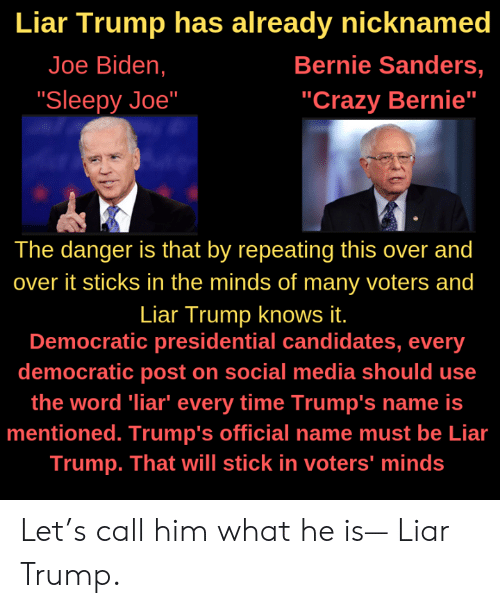 "Bernie Sanders, Crazy, and Joe Biden: Liar Trump has already nicknamed  Joe Biden,  Bernie Sanders,  ""Crazy Bernie""  ""Sleepy Joe""  The danger is that by repeating this over and  over it sticks in the minds of many voters and  Liar Trump knows it.  Democratic presidential candidates, every  democratic post on social media should use  the word liar"" every time Trump's name is  mentioned. Trump's official name must be Lia  Trump. That will stick in voters' minds Let's call him what he is— Liar Trump."