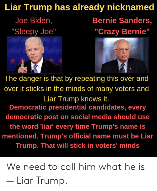 "Bernie Sanders, Crazy, and Joe Biden: Liar Trump has already nicknamed  Joe Biden,  Bernie Sanders,  ""Crazy Bernie""  ""Sleepy Joe""  The danger is that by repeating this over and  over it sticks in the minds of many voters and  Liar Trump knows it.  Democratic presidential candidates, every  democratic post on social media should use  the word liar"" every time Trump's name is  mentioned. Trump's official name must be Lia  Trump. That will stick in voters' minds We need to call him what he is— Liar Trump."