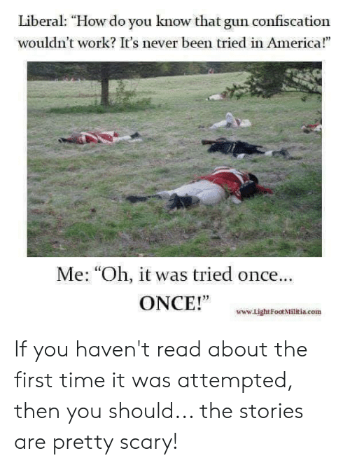 """America, Memes, and Militia: Liberal: """"How do you know that gun confiscation  wouldn't work? It's never been tried in America!""""  Me: """"Oh, it was tried once..  ONCE!""""  www.Light Foot Militia.com If you haven't read about the first time it was attempted, then you should... the stories are pretty scary!"""