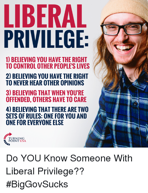 Memes, Control, and Never: LIBERAL  PRIVILEGE  1) BELIEVING YOU HAVE THE RIGHT  TO CONTROL OTHER PEOPLE'S LIVES  2) BELIEVING YOU HAVE THE RIGHT  TO NEVER HEAR OTHER OPINIONS  3) BELIEVING THAT WHEN YOU'RE  OFFENDED, OTHERS HAVE TO CARE  4) BELIEVING THAT THERE ARE TWO  SETS OF RULES: ONE FOR YOU AND  ONE FOR EVERYONE ELSE  TURNING  POINT USA Do YOU Know Someone With Liberal Privilege?? #BigGovSucks