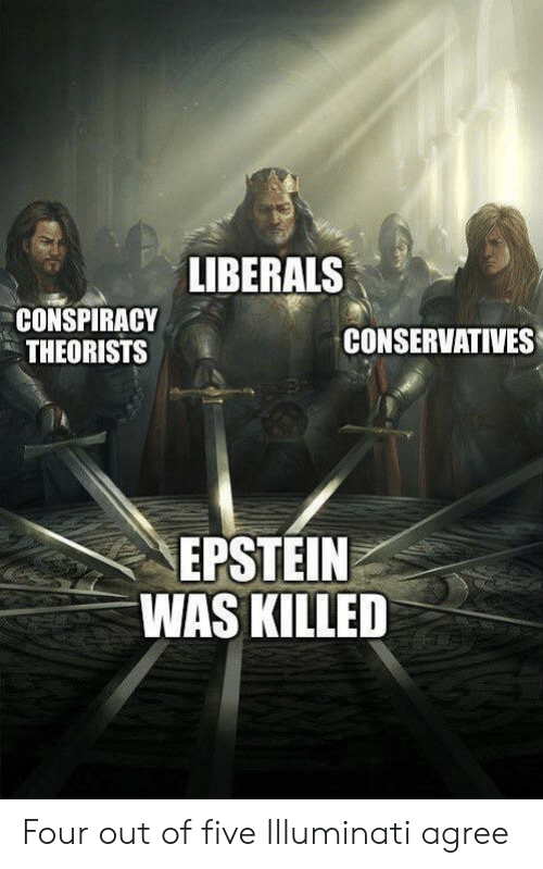 Conspiracy Theorists: LIBERALS  CONSPIRACY  THEORISTS  CONSERVATIVES  EPSTEIN  WAS KILLED Four out of five Illuminati agree