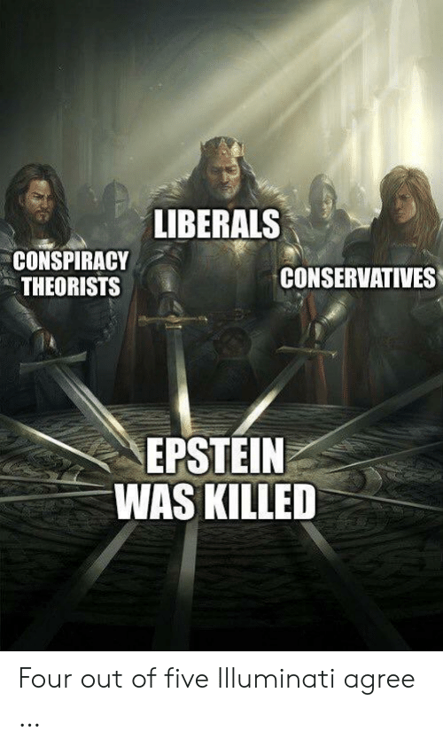 Conspiracy Theorists: LIBERALS  CONSPIRACY  THEORISTS  CONSERVATIVES  EPSTEIN  WAS KILLED Four out of five Illuminati agree …