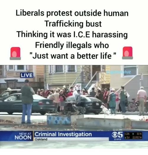 """Life, Memes, and Protest: Liberals protest outside human  Trafficking bust  Thinking it was I.C.E harassing  Friendly illegals who  """"Just want a better life""""  rnpet  tuz  LIVE  12 O1PM  I Criminal Investigation  NOON  D 2202  Oakland"""