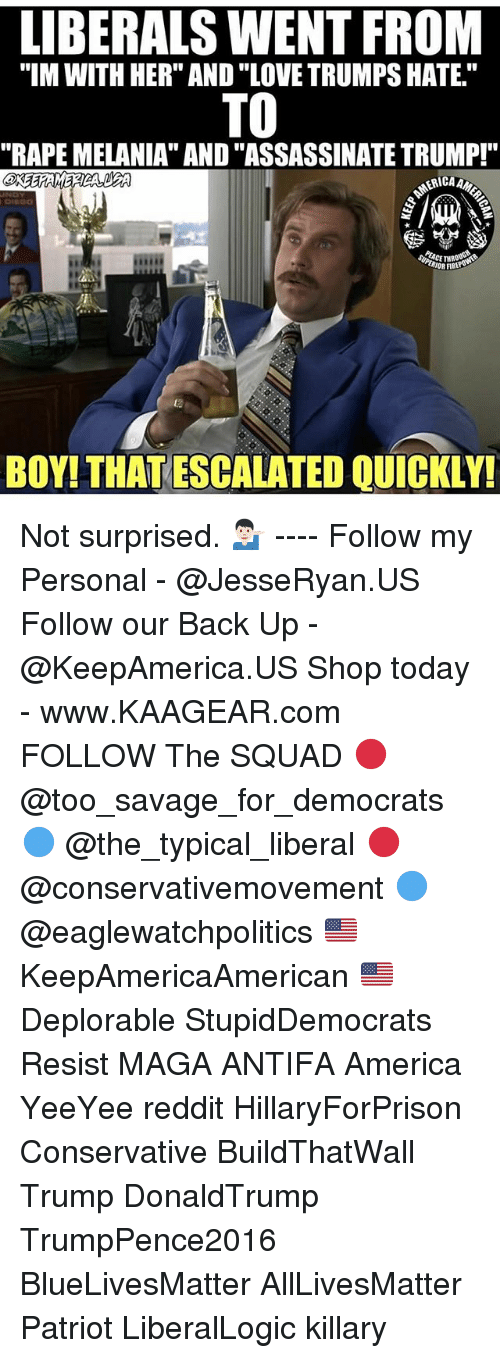 "Love Trumps Hate: LIBERALS WENT FROM  ""IM WITH HER"" AND ""LOVE TRUMPS HATE.""  TO  ""RAPE MELANIA"" AND ""ASSASSINATE TRUMP!""  RIOR FIBE  ta  BOY! THAT ESCALATED QUICKLY! Not surprised. 💁🏻‍♂️ ---- Follow my Personal - @JesseRyan.US Follow our Back Up - @KeepAmerica.US Shop today - www.KAAGEAR.com FOLLOW The SQUAD 🔴 @too_savage_for_democrats 🔵 @the_typical_liberal 🔴 @conservativemovement 🔵 @eaglewatchpolitics 🇺🇸 KeepAmericaAmerican 🇺🇸 Deplorable StupidDemocrats Resist MAGA ANTIFA America YeeYee reddit HillaryForPrison Conservative BuildThatWall Trump DonaldTrump TrumpPence2016 BlueLivesMatter AllLivesMatter Patriot LiberalLogic killary"