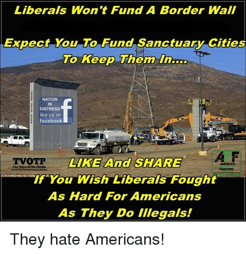 Sanctuary Cities: Liberals Won't Fund A Border Wall  Expect You To Fund Sanctuary Cities  To Keep Themm  NATION  IN  DISTRESS  like us on  facebook  A F  TVOTP  LIKE And SHARE  If You Wish Liberals Fought  As Hard For Americans  As They Do illegals!  AMERICAS  -The Voice ol the People They hate Americans!